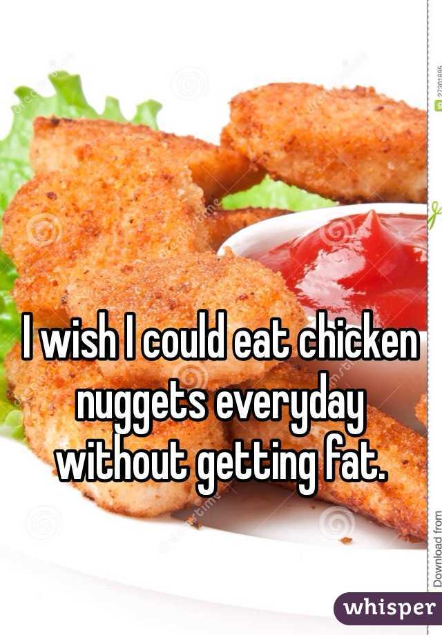 I wish I could eat chicken nuggets everyday without getting fat.