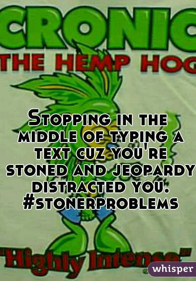 Stopping in the middle of typing a text cuz you're stoned and jeopardy distracted you. #stonerproblems