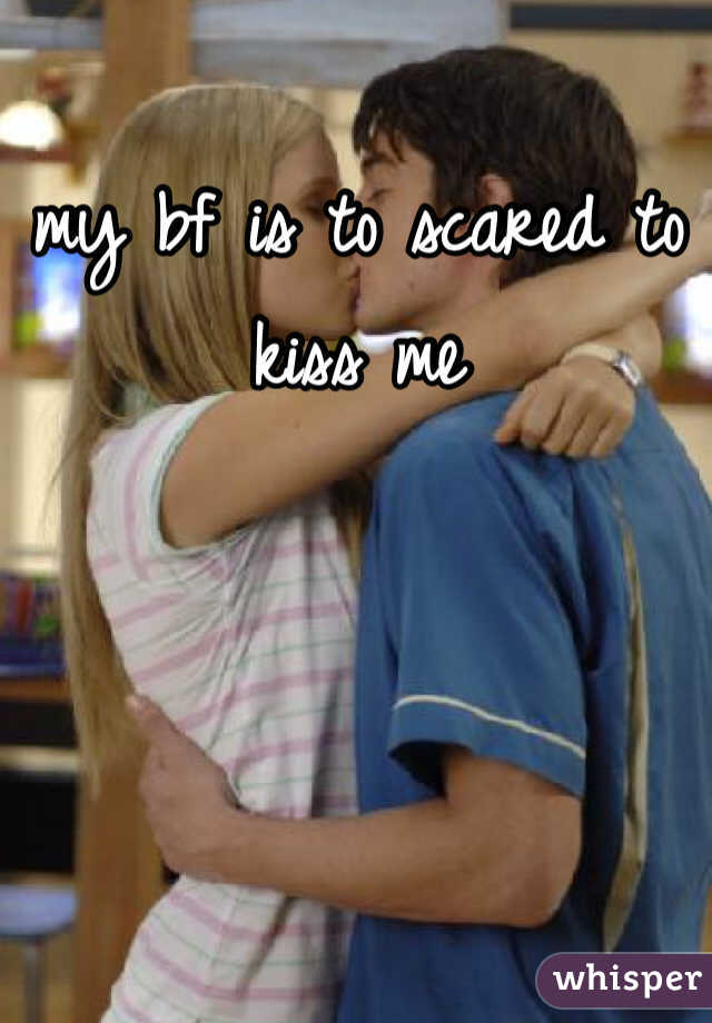 my bf is to scared to kiss me