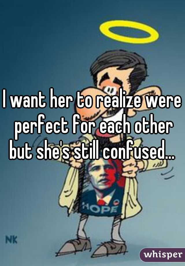 I want her to realize were perfect for each other but she's still confused...