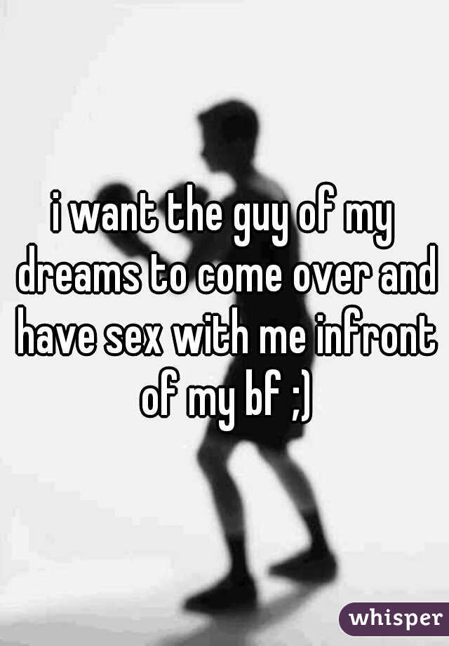 i want the guy of my dreams to come over and have sex with me infront of my bf ;)