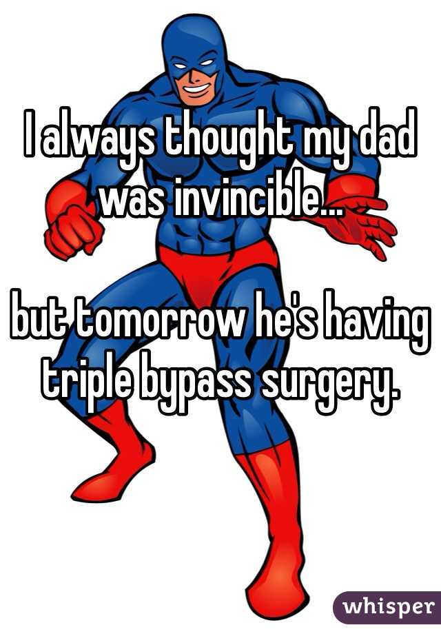 I always thought my dad was invincible...  but tomorrow he's having triple bypass surgery.