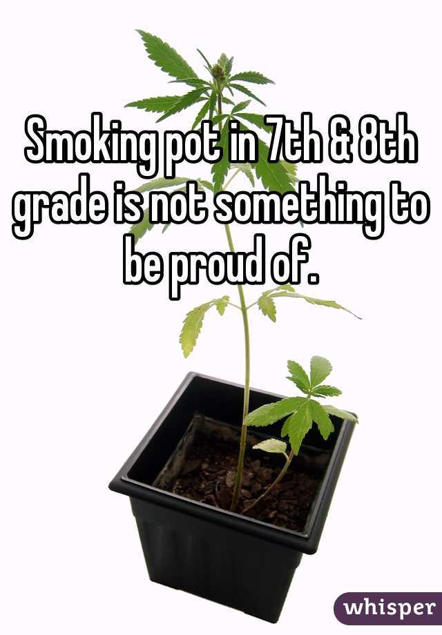 Smoking pot in 7th & 8th grade is not something to be proud of.