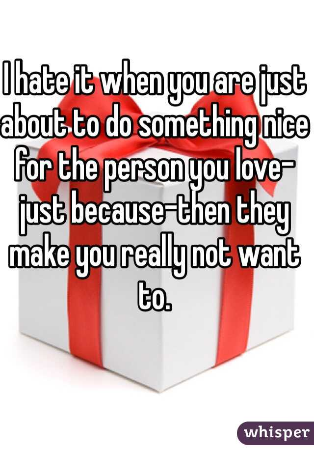 I hate it when you are just about to do something nice for the person you love-just because-then they make you really not want to.