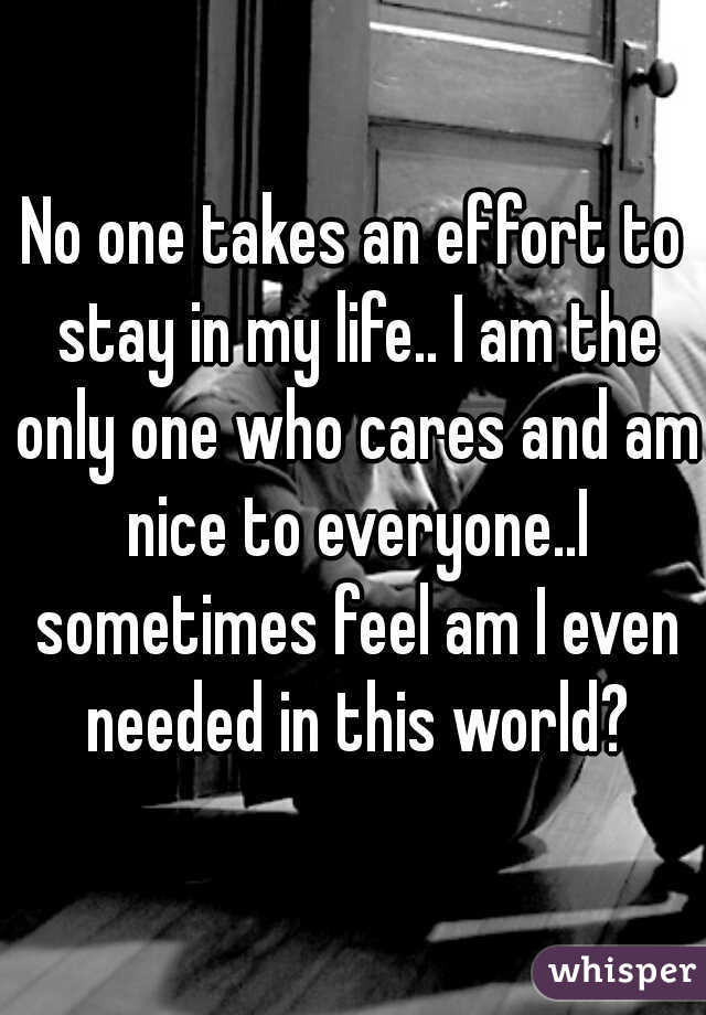 No one takes an effort to stay in my life.. I am the only one who cares and am nice to everyone..I sometimes feel am I even needed in this world?