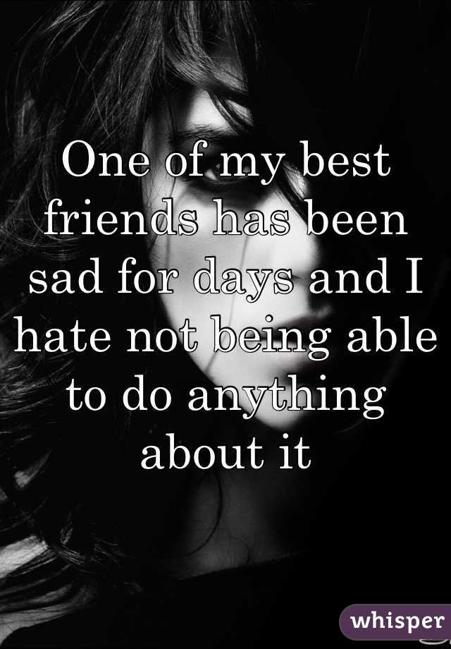 One of my best friends has been sad for days and I hate not being able to do anything about it