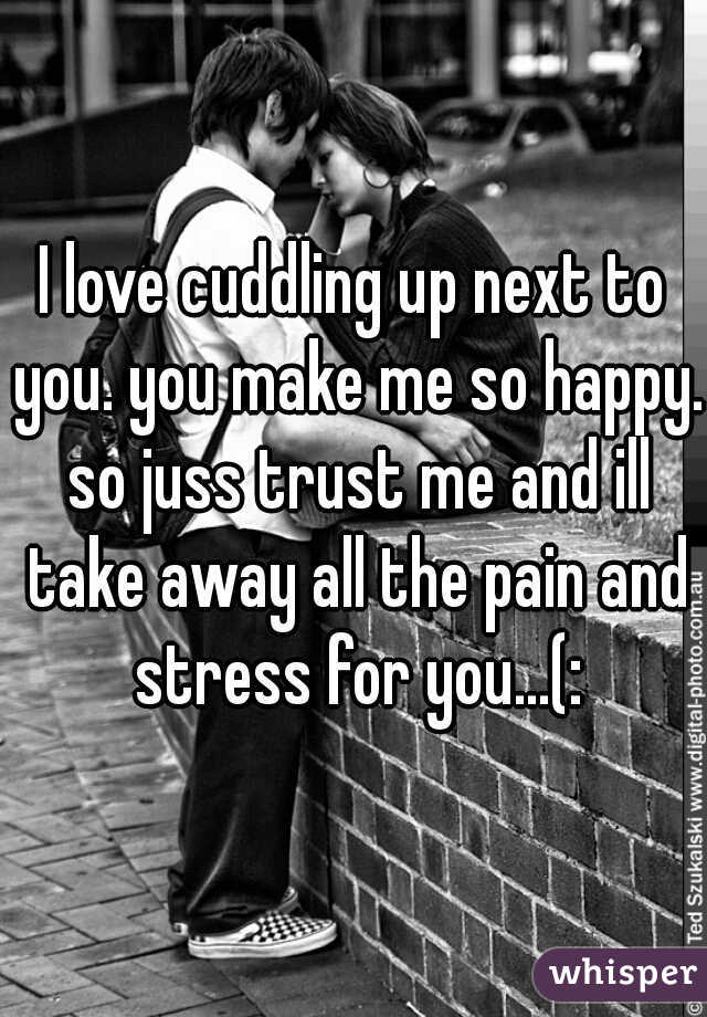 I love cuddling up next to you. you make me so happy. so juss trust me and ill take away all the pain and stress for you...(: