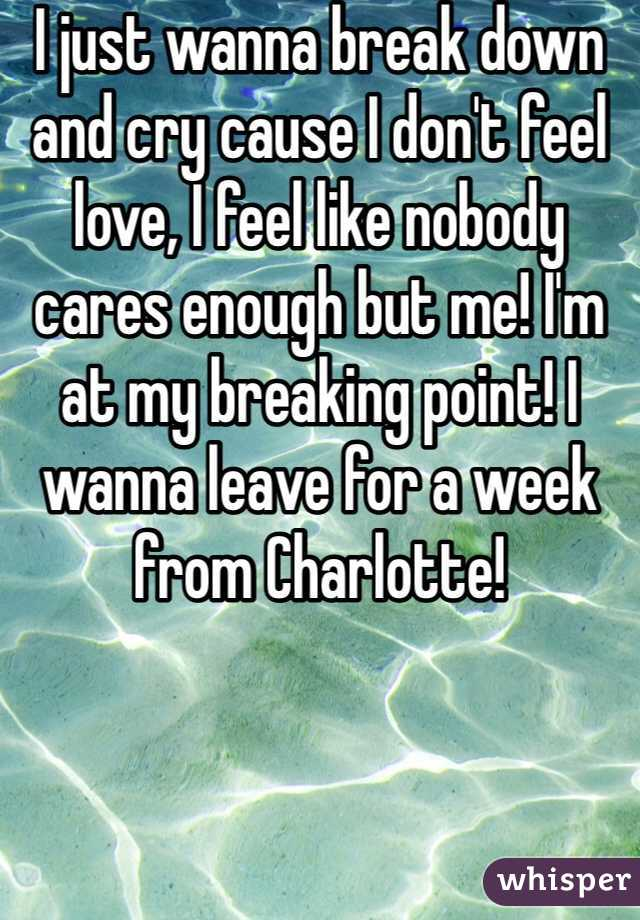 I just wanna break down and cry cause I don't feel love, I feel like nobody cares enough but me! I'm at my breaking point! I wanna leave for a week from Charlotte!