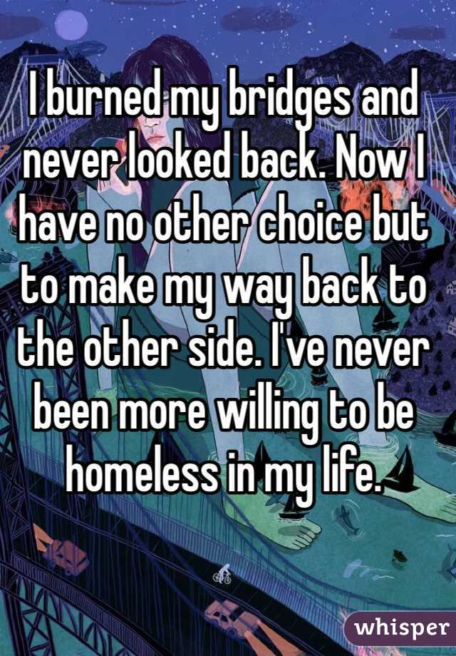 I burned my bridges and never looked back. Now I have no other choice but to make my way back to the other side. I've never been more willing to be homeless in my life.