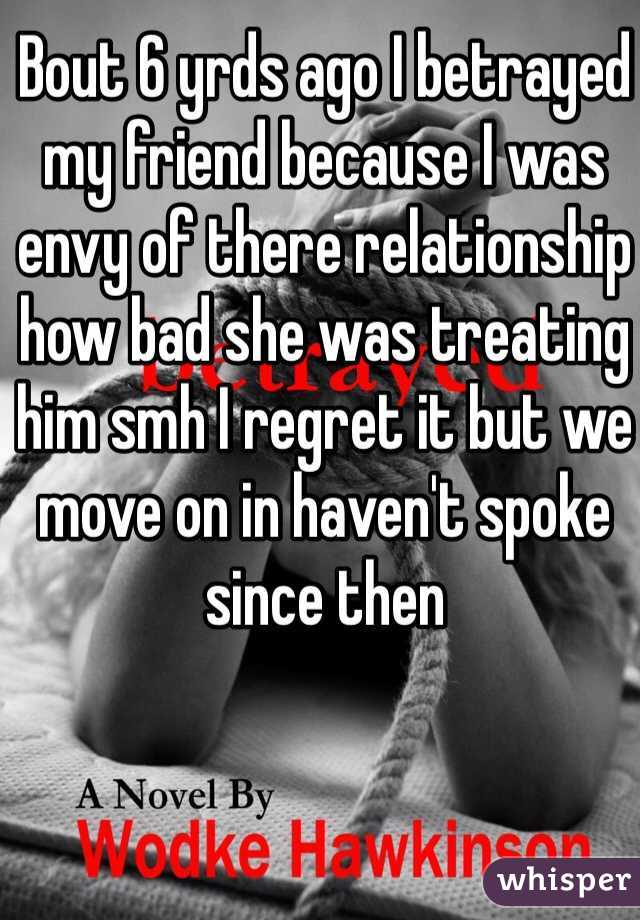 Bout 6 yrds ago I betrayed my friend because I was envy of there relationship how bad she was treating him smh I regret it but we move on in haven't spoke since then