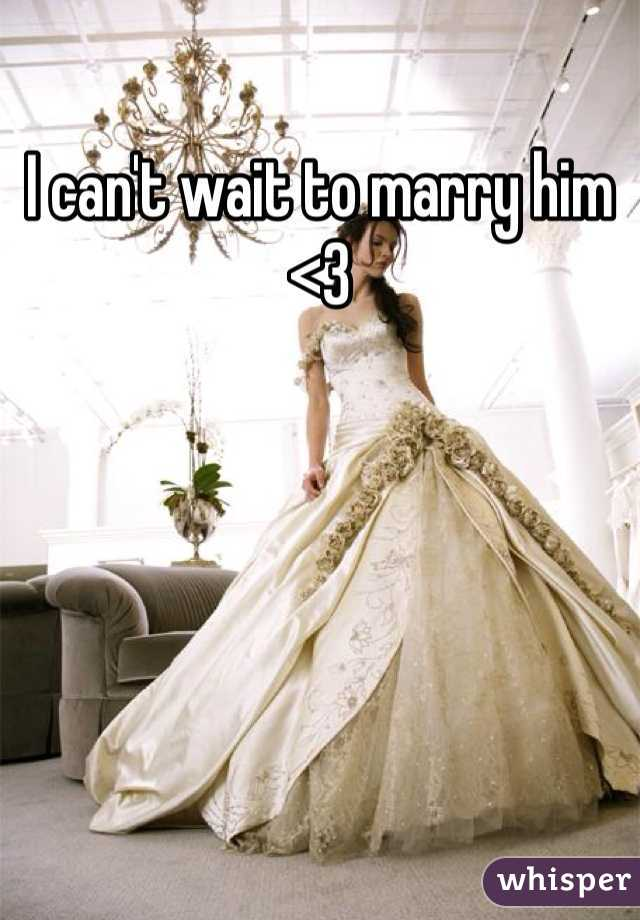 I can't wait to marry him <3