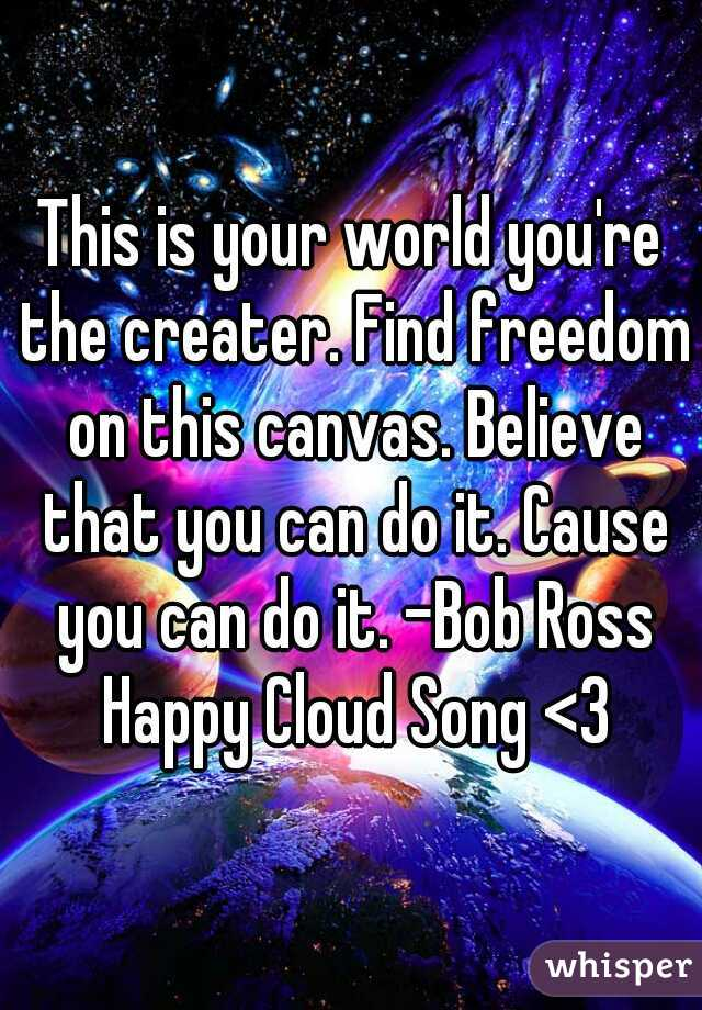 This is your world you're the creater. Find freedom on this canvas. Believe that you can do it. Cause you can do it. -Bob Ross Happy Cloud Song <3