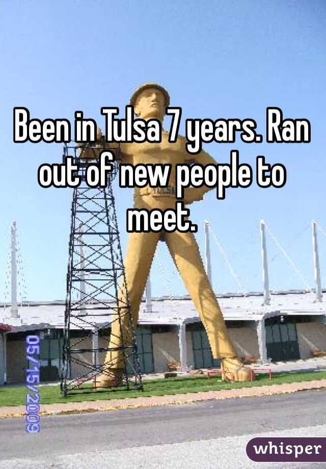 Been in Tulsa 7 years. Ran out of new people to meet.