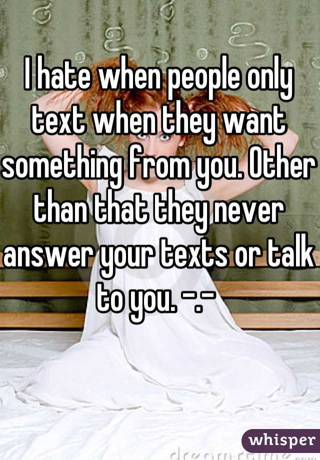 I hate when people only text when they want something from you. Other than that they never answer your texts or talk to you. -.-