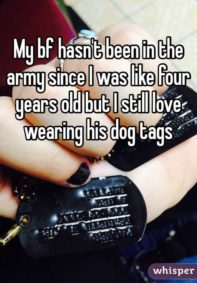 My bf hasn't been in the army since I was like four years old but I still love wearing his dog tags