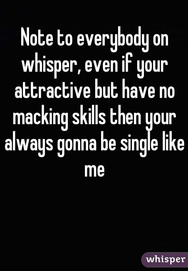 Note to everybody on whisper, even if your attractive but have no macking skills then your always gonna be single like me