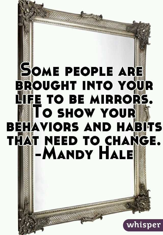 Some people are brought into your life to be mirrors. To show your behaviors and habits that need to change. -Mandy Hale