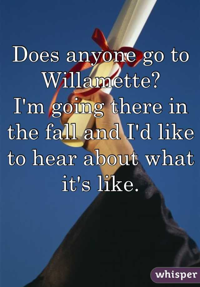 Does anyone go to Willamette? I'm going there in the fall and I'd like to hear about what it's like.