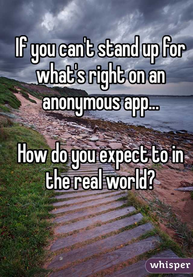 If you can't stand up for what's right on an anonymous app...  How do you expect to in the real world?
