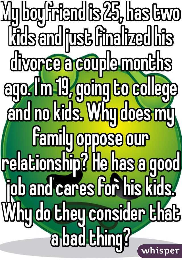 My boyfriend is 25, has two kids and just finalized his divorce a couple months ago. I'm 19, going to college and no kids. Why does my family oppose our relationship? He has a good job and cares for his kids. Why do they consider that a bad thing?