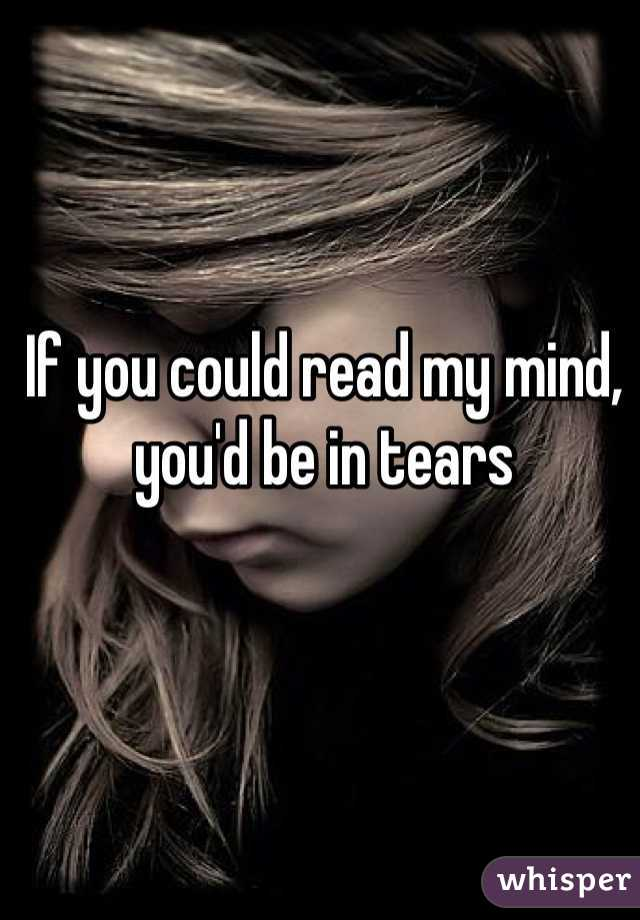 If you could read my mind, you'd be in tears