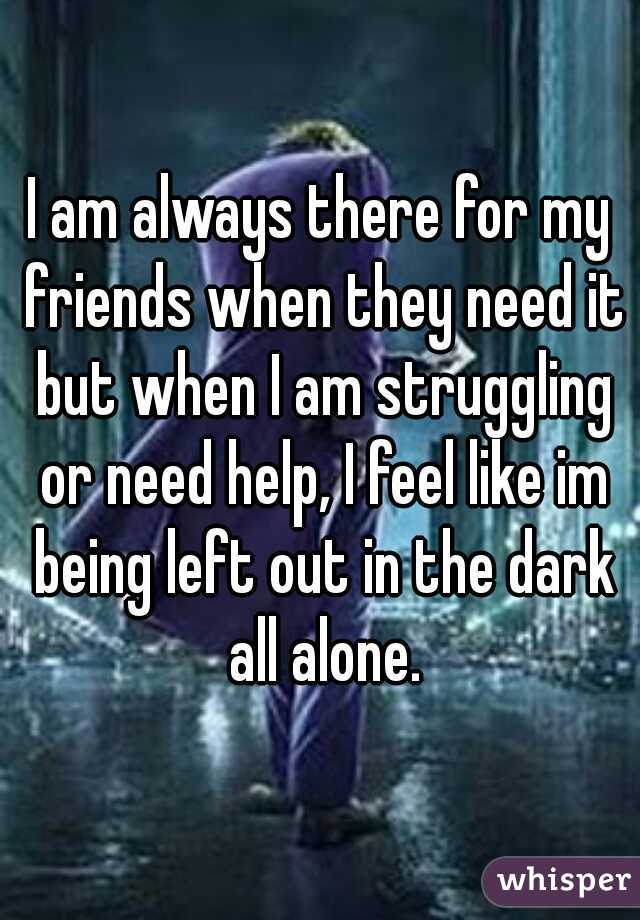 I am always there for my friends when they need it but when I am struggling or need help, I feel like im being left out in the dark all alone.