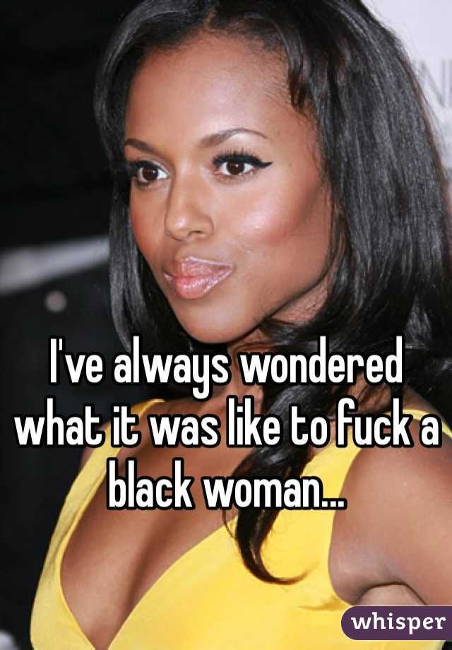 I've always wondered what it was like to fuck a black woman...