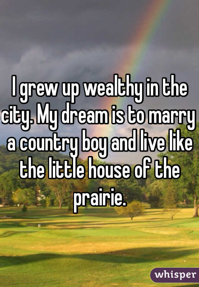 I grew up wealthy in the city. My dream is to marry a country boy and live like the little house of the prairie.