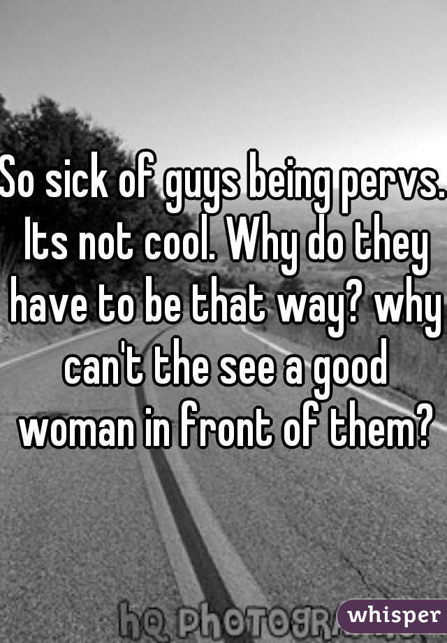 So sick of guys being pervs. Its not cool. Why do they have to be that way? why can't the see a good woman in front of them?