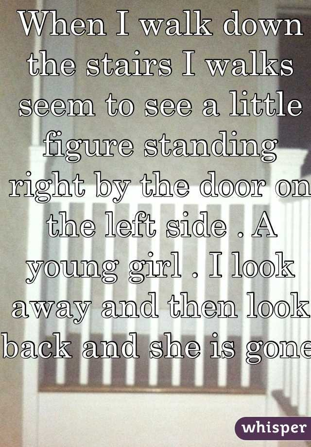 When I walk down the stairs I walks seem to see a little figure standing right by the door on the left side . A young girl . I look away and then look back and she is gone