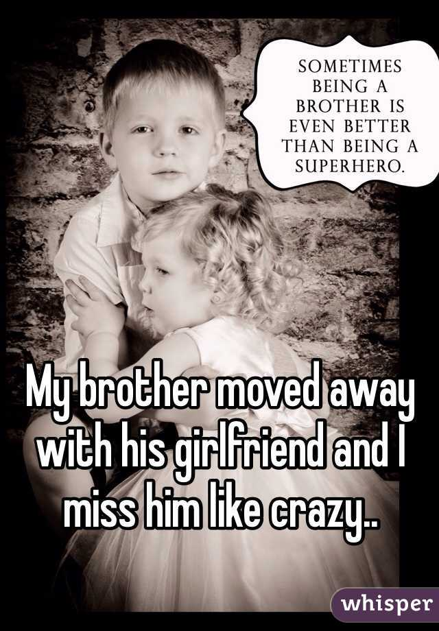 My brother moved away with his girlfriend and I miss him like crazy..