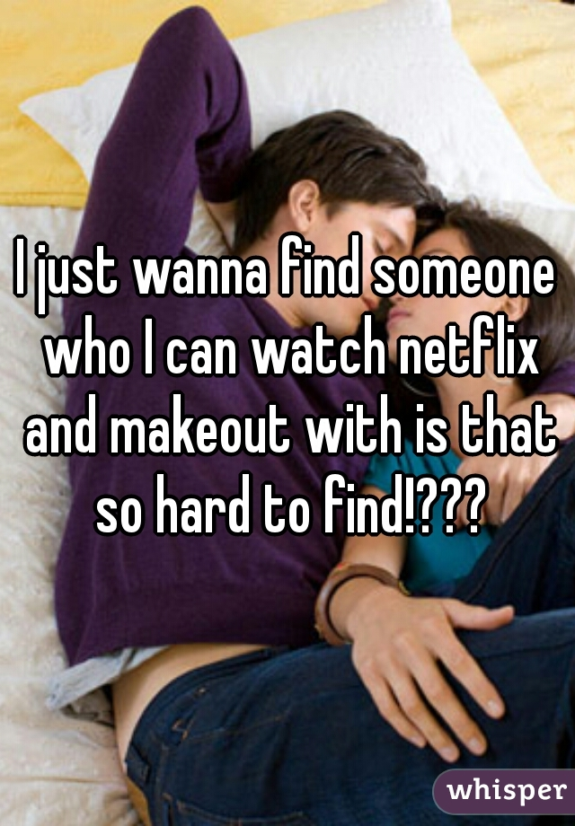 I just wanna find someone who I can watch netflix and makeout with is that so hard to find!???