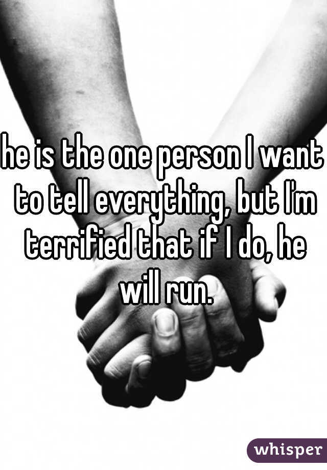 he is the one person I want to tell everything, but I'm terrified that if I do, he will run.