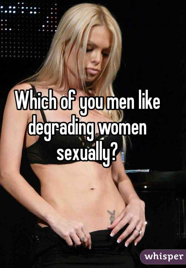 Which of you men like degrading women sexually?