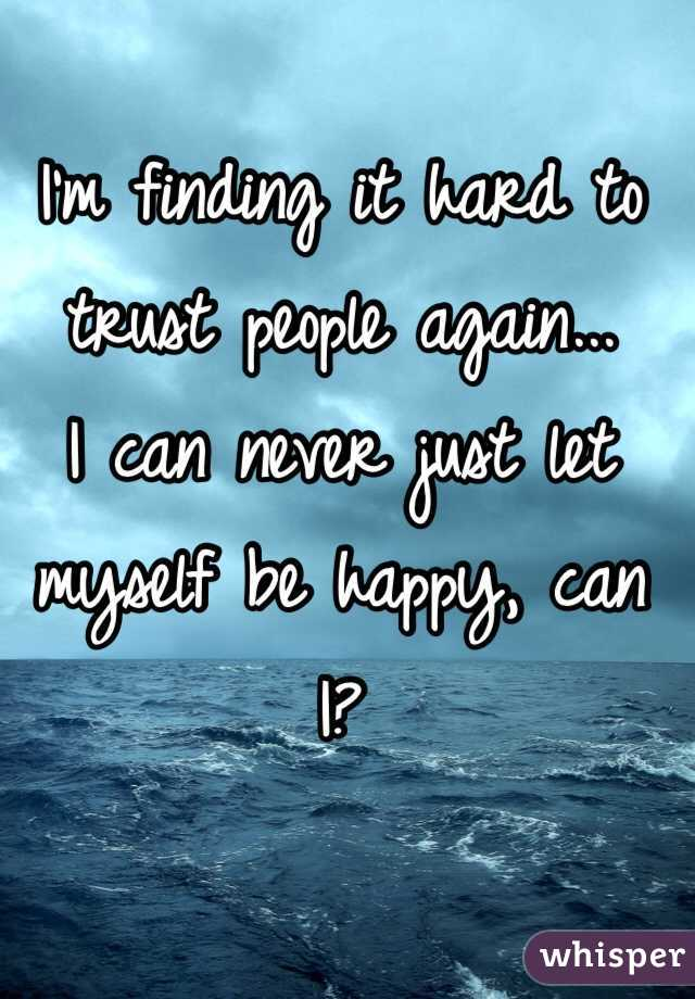 I'm finding it hard to trust people again... I can never just let myself be happy, can I?
