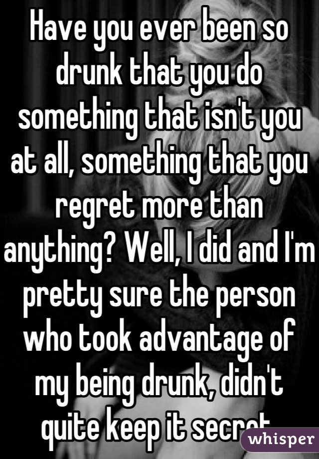 Have you ever been so drunk that you do something that isn't you at all, something that you regret more than anything? Well, I did and I'm pretty sure the person who took advantage of my being drunk, didn't quite keep it secret.