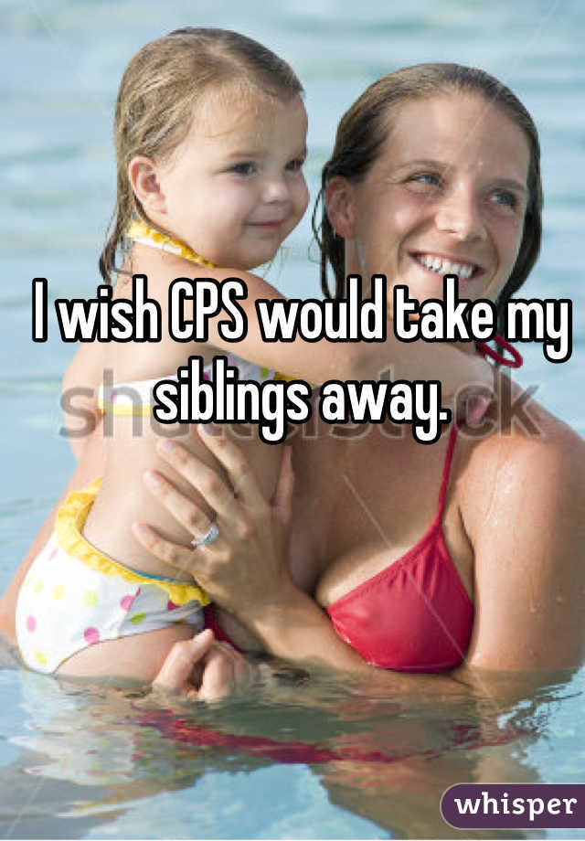 I wish CPS would take my siblings away.