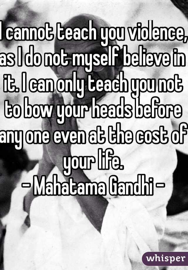 I cannot teach you violence, as I do not myself believe in it. I can only teach you not to bow your heads before any one even at the cost of your life. - Mahatama Gandhi -