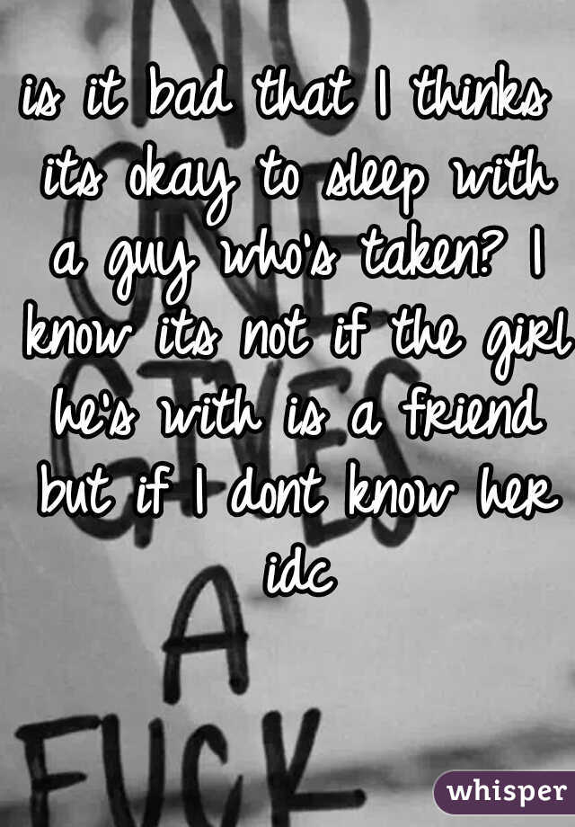 is it bad that I thinks its okay to sleep with a guy who's taken? I know its not if the girl he's with is a friend but if I dont know her idc