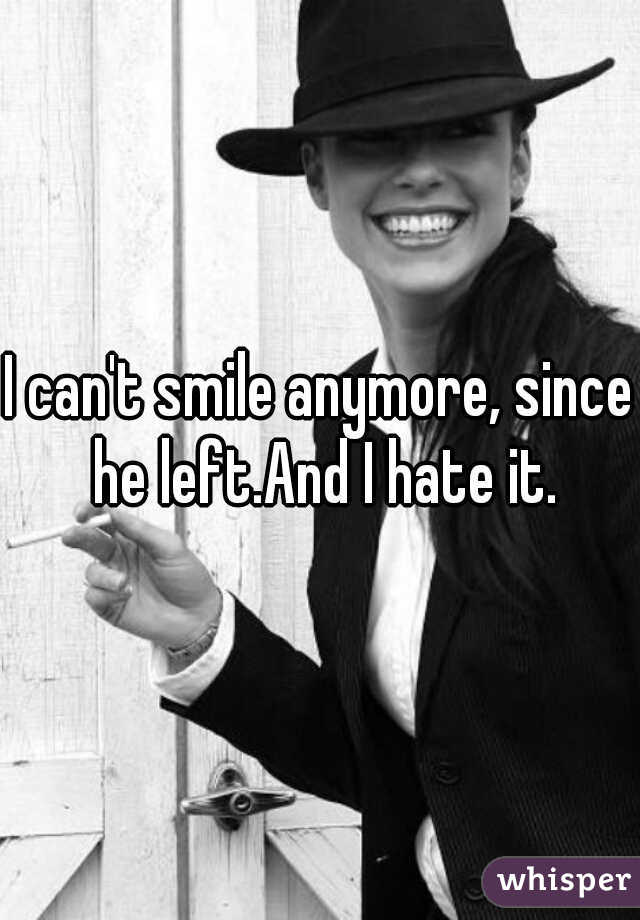 I can't smile anymore, since he left.And I hate it.