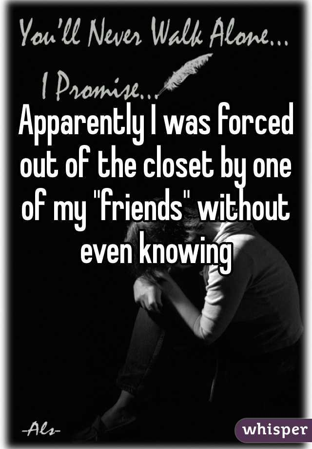 "Apparently I was forced out of the closet by one of my ""friends"" without even knowing"