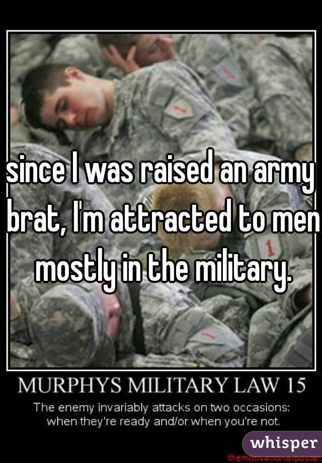 since I was raised an army brat, I'm attracted to men mostly in the military.