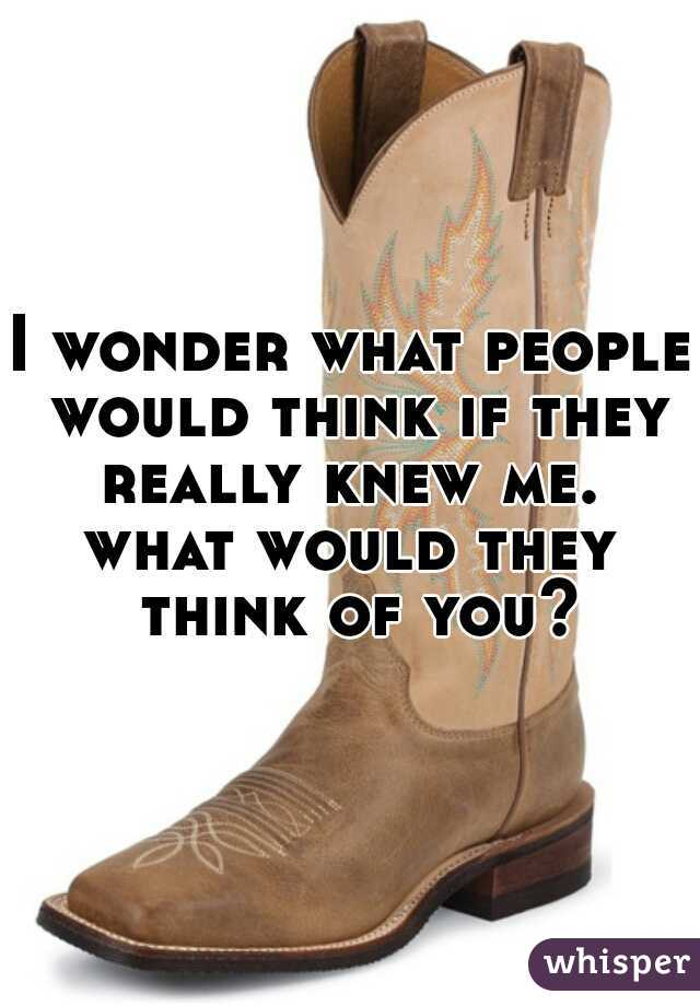 I wonder what people would think if they really knew me.  what would they think of you?