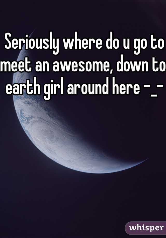 Seriously where do u go to meet an awesome, down to earth girl around here -_-