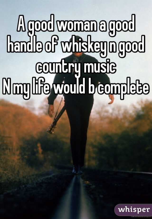 A good woman a good handle of whiskey n good country music   N my life would b complete