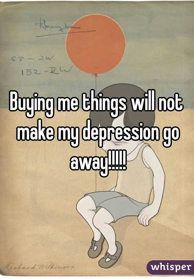 Buying me things will not make my depression go away!!!!!