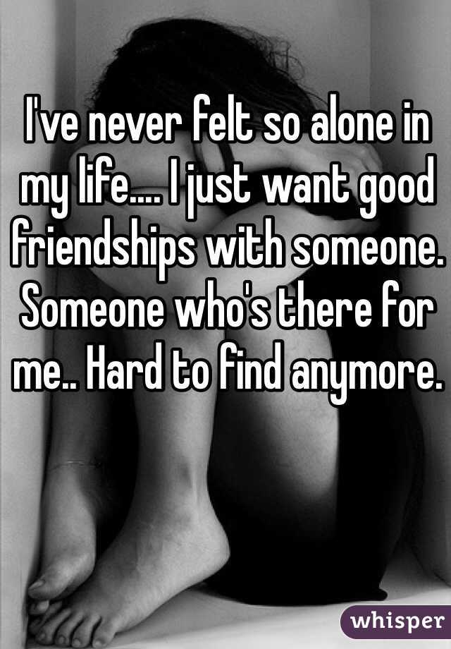 I've never felt so alone in my life.... I just want good friendships with someone. Someone who's there for me.. Hard to find anymore.