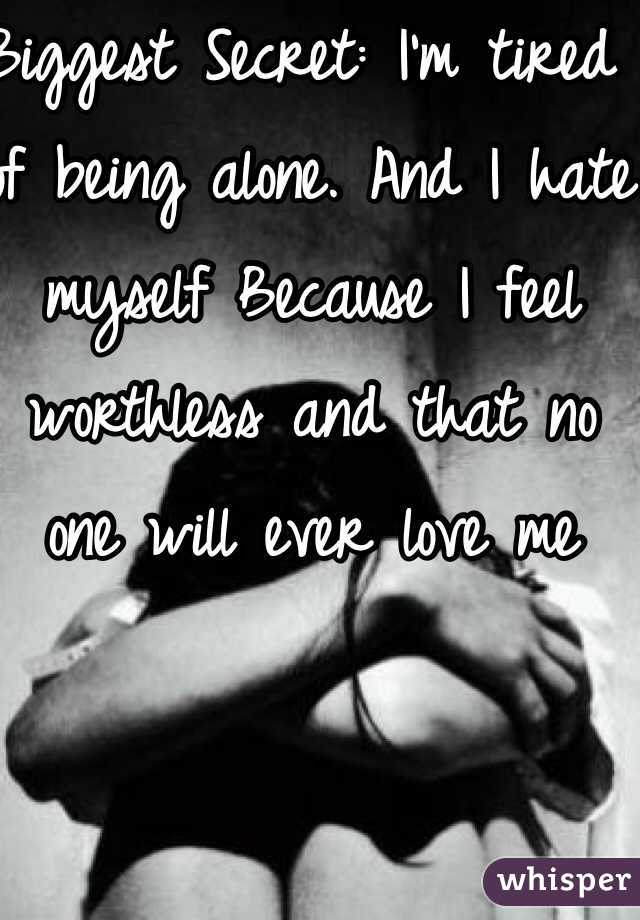 Biggest Secret: I'm tired of being alone. And I hate myself Because I feel worthless and that no one will ever love me