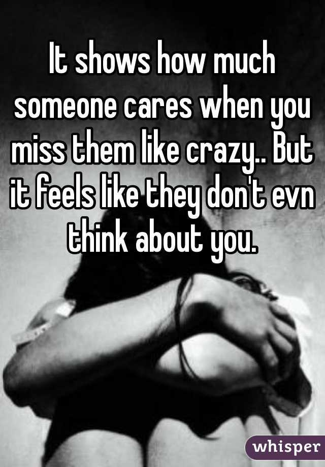 It shows how much someone cares when you miss them like crazy.. But it feels like they don't evn think about you.