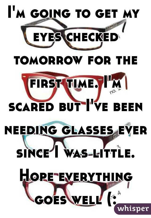 I'm going to get my eyes checked tomorrow for the first time. I'm scared but I've been needing glasses ever since I was little. Hope everything goes well (: